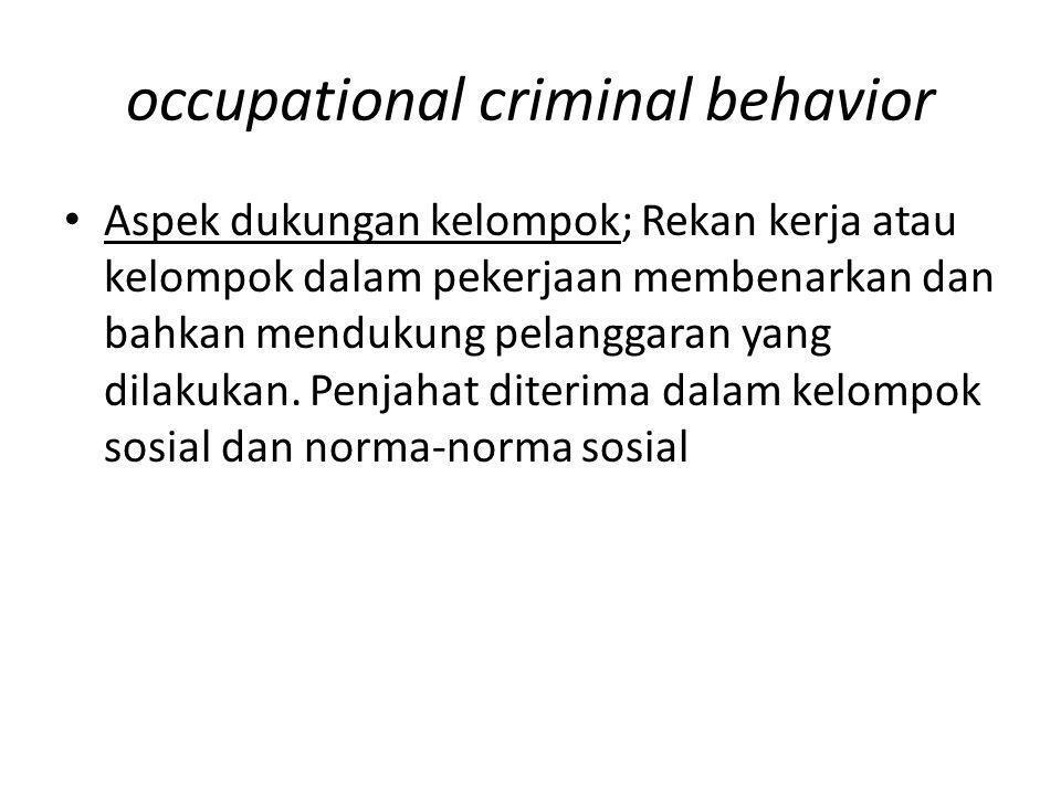 occupational criminal behavior Aspek dukungan kelompok; Rekan kerja atau kelompok dalam pekerjaan membenarkan dan bahkan mendukung pelanggaran yang di