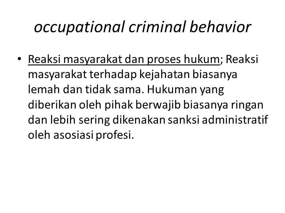 occupational criminal behavior Reaksi masyarakat dan proses hukum; Reaksi masyarakat terhadap kejahatan biasanya lemah dan tidak sama. Hukuman yang di