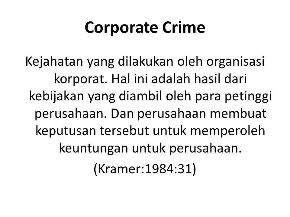 Corporate Crime Kejahatan yang dilakukan oleh organisasi korporat. Hal ini adalah hasil dari kebijakan yang diambil oleh para petinggi perusahaan. Dan
