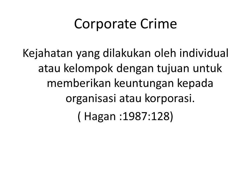 Corporate Crime Kejahatan yang dilakukan oleh individual atau kelompok dengan tujuan untuk memberikan keuntungan kepada organisasi atau korporasi. ( H