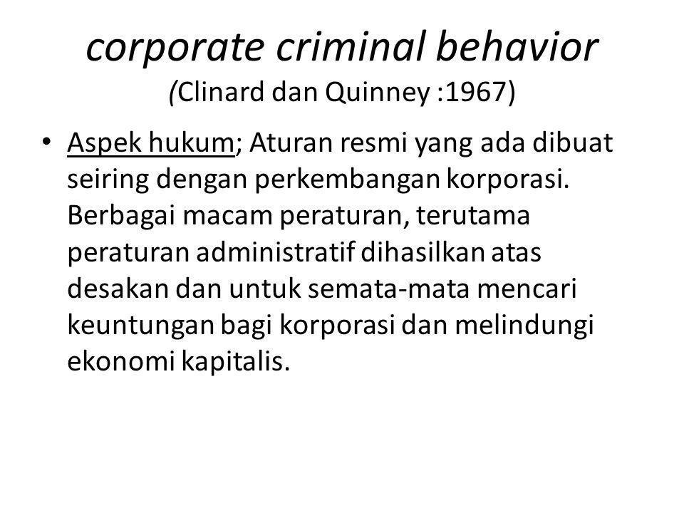 corporate criminal behavior (Clinard dan Quinney :1967) Aspek hukum; Aturan resmi yang ada dibuat seiring dengan perkembangan korporasi. Berbagai maca