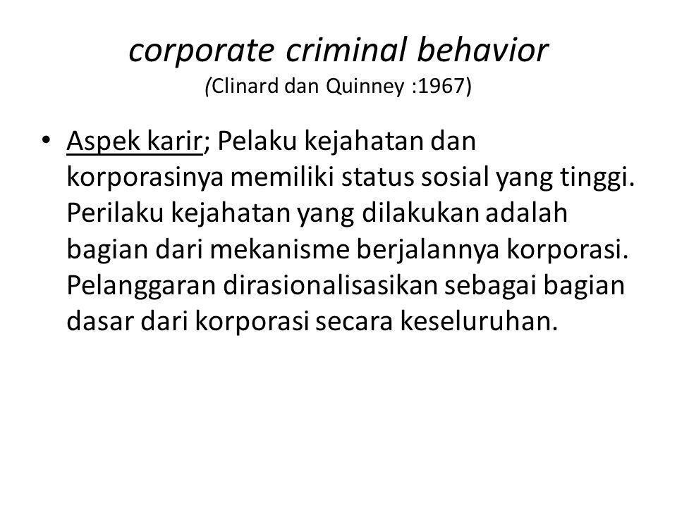 corporate criminal behavior (Clinard dan Quinney :1967) Aspek karir; Pelaku kejahatan dan korporasinya memiliki status sosial yang tinggi. Perilaku ke