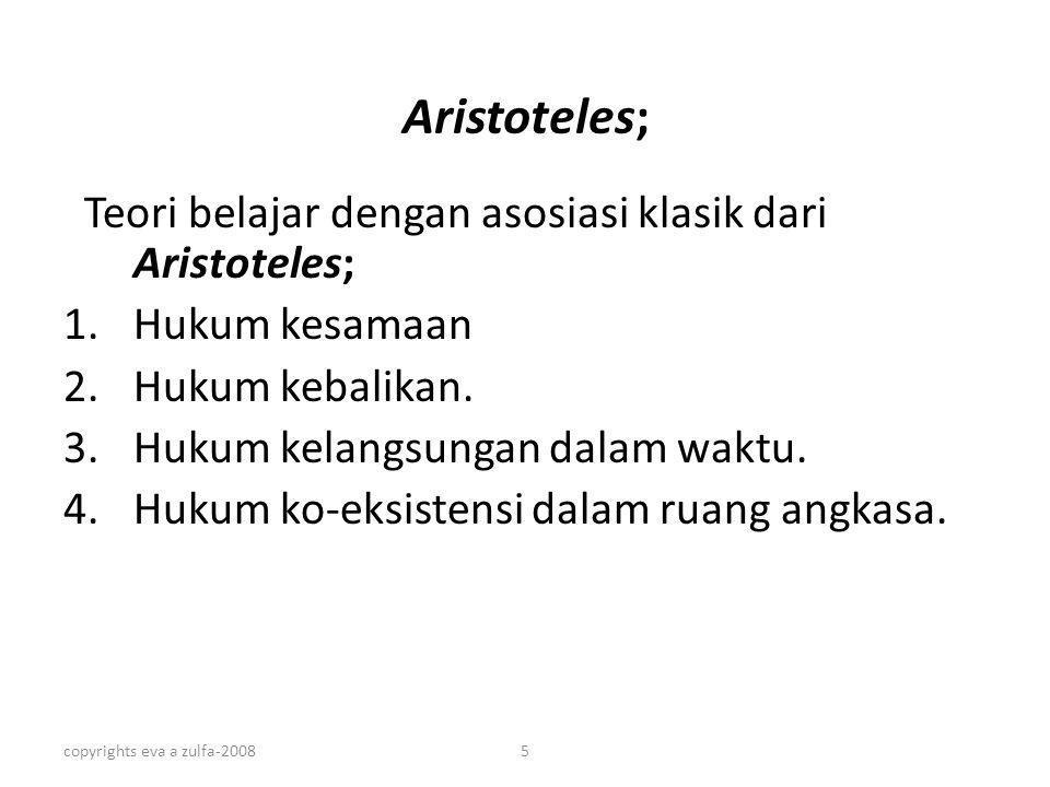 copyrights eva a zulfa-20085 Aristoteles; Teori belajar dengan asosiasi klasik dari Aristoteles; 1.Hukum kesamaan 2.Hukum kebalikan. 3.Hukum kelangsun