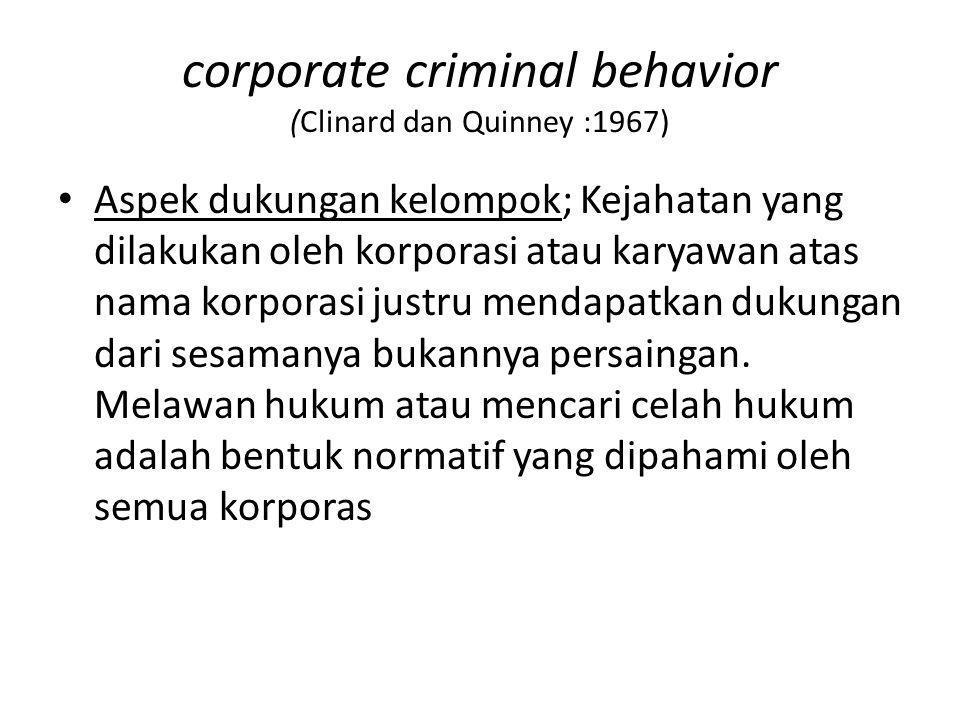 corporate criminal behavior (Clinard dan Quinney :1967) Aspek dukungan kelompok; Kejahatan yang dilakukan oleh korporasi atau karyawan atas nama korpo