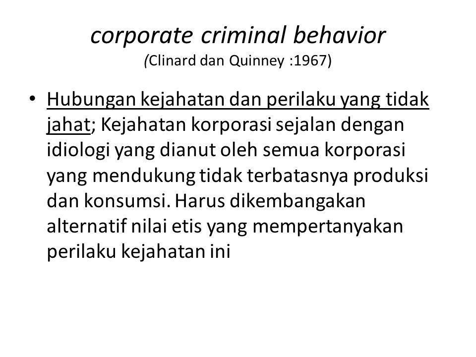 corporate criminal behavior (Clinard dan Quinney :1967) Hubungan kejahatan dan perilaku yang tidak jahat; Kejahatan korporasi sejalan dengan idiologi
