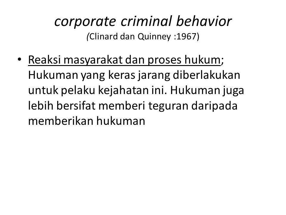corporate criminal behavior (Clinard dan Quinney :1967) Reaksi masyarakat dan proses hukum; Hukuman yang keras jarang diberlakukan untuk pelaku kejaha