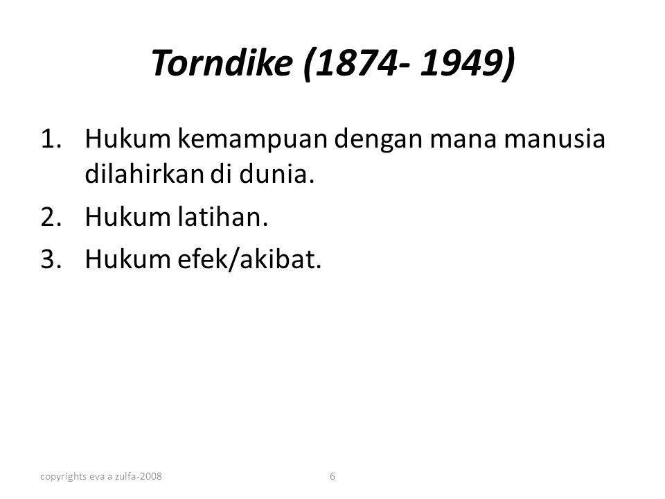copyrights eva a zulfa-20086 Torndike (1874- 1949) 1.Hukum kemampuan dengan mana manusia dilahirkan di dunia. 2.Hukum latihan. 3.Hukum efek/akibat.