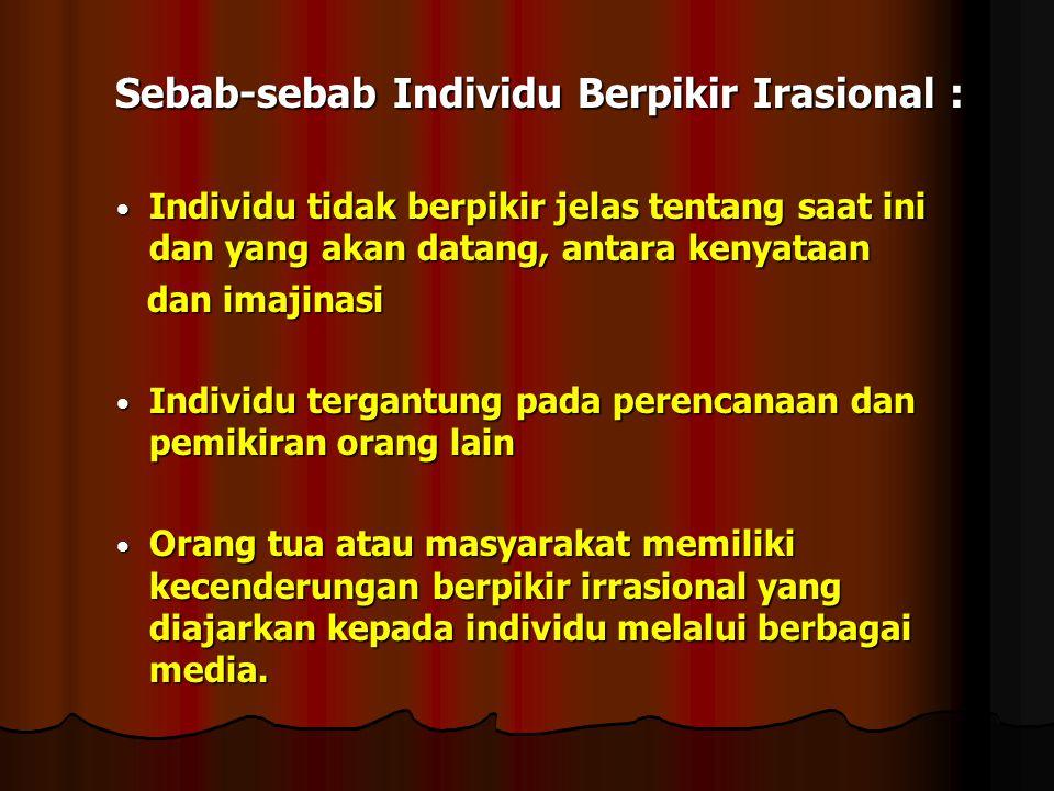Sebab-sebab Individu Berpikir Irasional : Sebab-sebab Individu Berpikir Irasional : Individu tidak berpikir jelas tentang saat ini dan yang akan datan