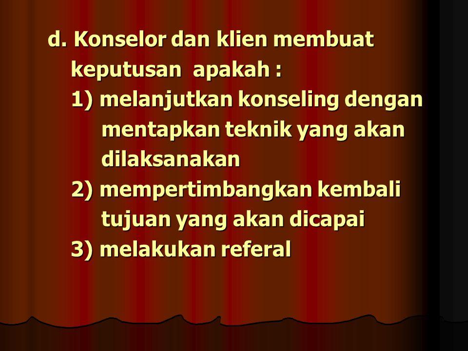 d. Konselor dan klien membuat d. Konselor dan klien membuat keputusan apakah : keputusan apakah : 1) melanjutkan konseling dengan 1) melanjutkan konse