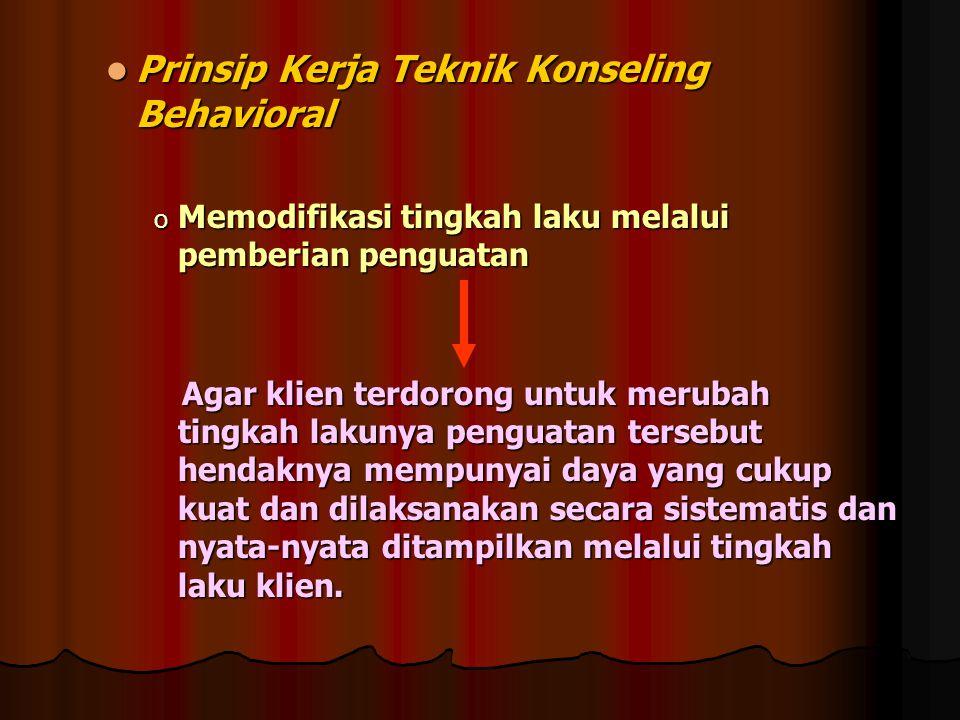 Prinsip Kerja Teknik Konseling Behavioral Prinsip Kerja Teknik Konseling Behavioral o Memodifikasi tingkah laku melalui pemberian penguatan Agar klien