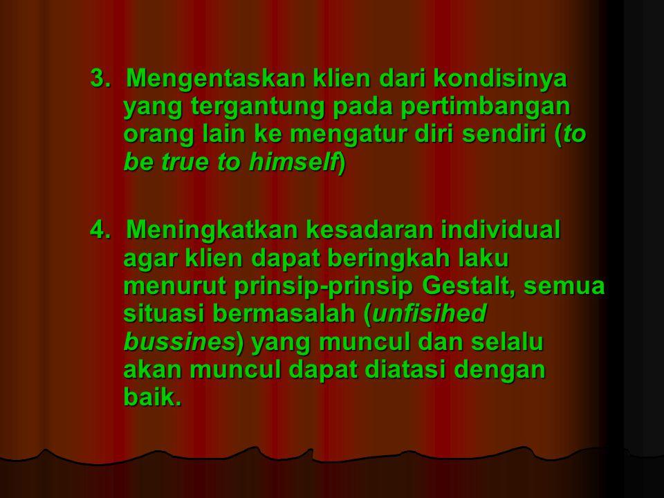 3. Mengentaskan klien dari kondisinya yang tergantung pada pertimbangan orang lain ke mengatur diri sendiri (to be true to himself) 4. Meningkatkan ke
