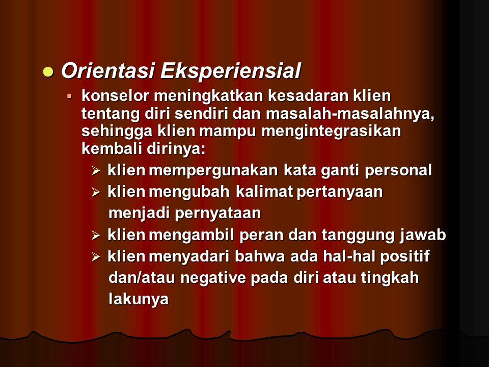 Orientasi Eksperiensial Orientasi Eksperiensial  konselor meningkatkan kesadaran klien tentang diri sendiri dan masalah-masalahnya, sehingga klien ma