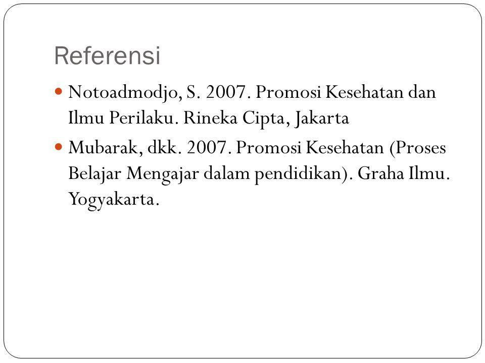 Referensi Notoadmodjo, S. 2007. Promosi Kesehatan dan Ilmu Perilaku. Rineka Cipta, Jakarta Mubarak, dkk. 2007. Promosi Kesehatan (Proses Belajar Menga