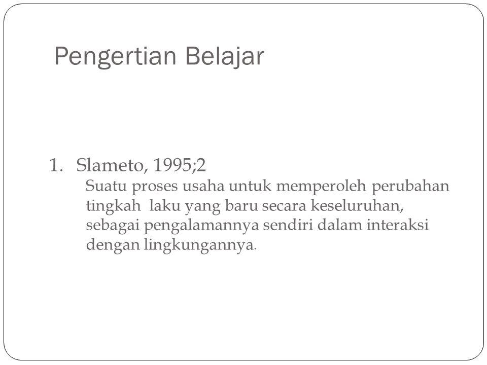 Pengertian Belajar 1.Slameto, 1995;2 Suatu proses usaha untuk memperoleh perubahan tingkah laku yang baru secara keseluruhan, sebagai pengalamannya se