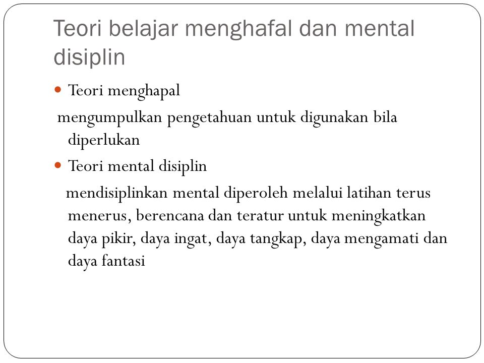 Teori belajar menghafal dan mental disiplin Teori menghapal mengumpulkan pengetahuan untuk digunakan bila diperlukan Teori mental disiplin mendisiplin