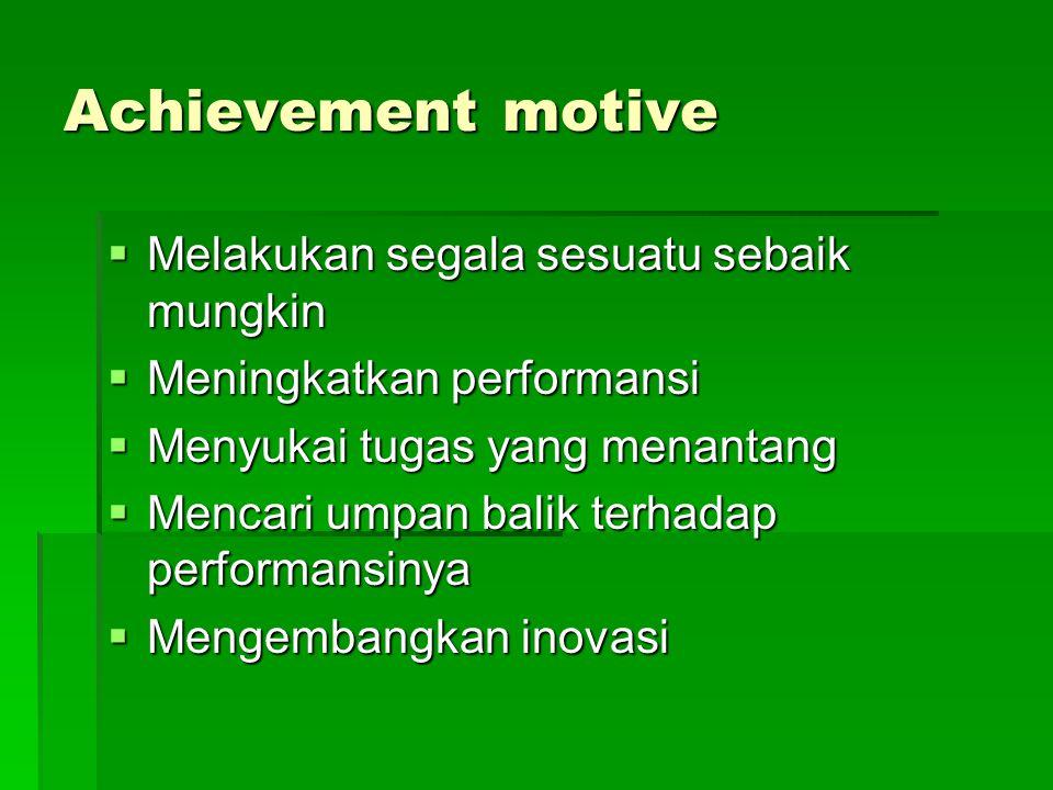 Achievement motive  Melakukan segala sesuatu sebaik mungkin  Meningkatkan performansi  Menyukai tugas yang menantang  Mencari umpan balik terhadap