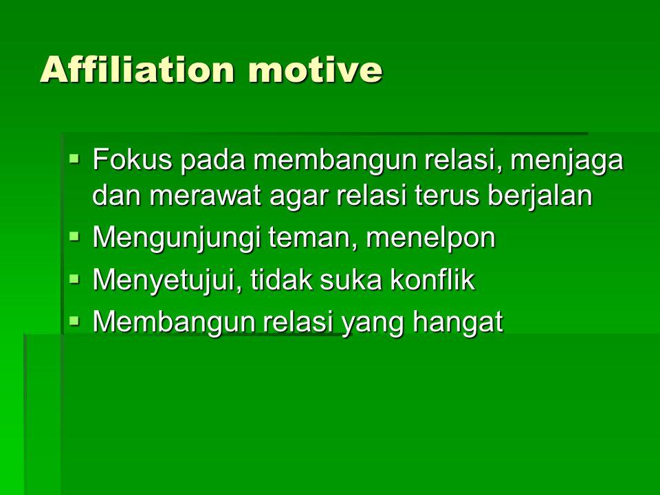 Affiliation motive  Fokus pada membangun relasi, menjaga dan merawat agar relasi terus berjalan  Mengunjungi teman, menelpon  Menyetujui, tidak suk