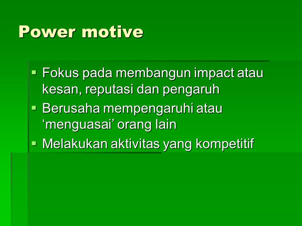 Power motive  Fokus pada membangun impact atau kesan, reputasi dan pengaruh  Berusaha mempengaruhi atau 'menguasai' orang lain  Melakukan aktivitas