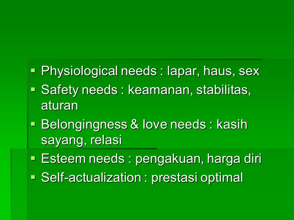  Physiological needs : lapar, haus, sex  Safety needs : keamanan, stabilitas, aturan  Belongingness & love needs : kasih sayang, relasi  Esteem ne