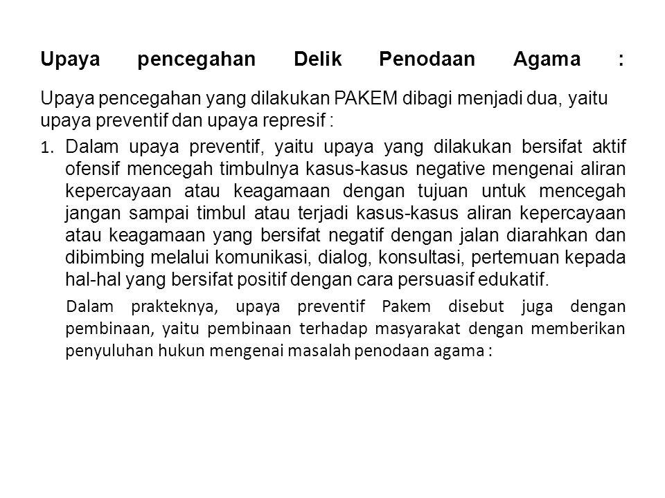 Upaya pencegahan Delik Penodaan Agama : Upaya pencegahan yang dilakukan PAKEM dibagi menjadi dua, yaitu upaya preventif dan upaya represif : 1.