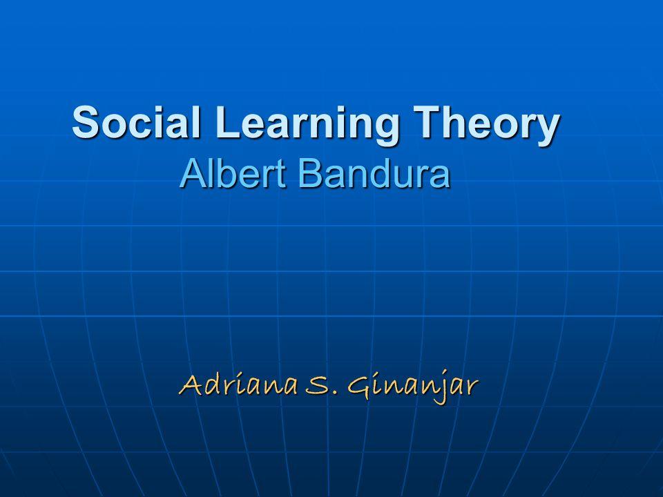 Social Learning Theory Albert Bandura Adriana S. Ginanjar
