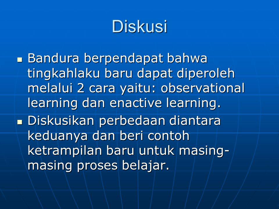 Diskusi Bandura berpendapat bahwa tingkahlaku baru dapat diperoleh melalui 2 cara yaitu: observational learning dan enactive learning. Bandura berpend