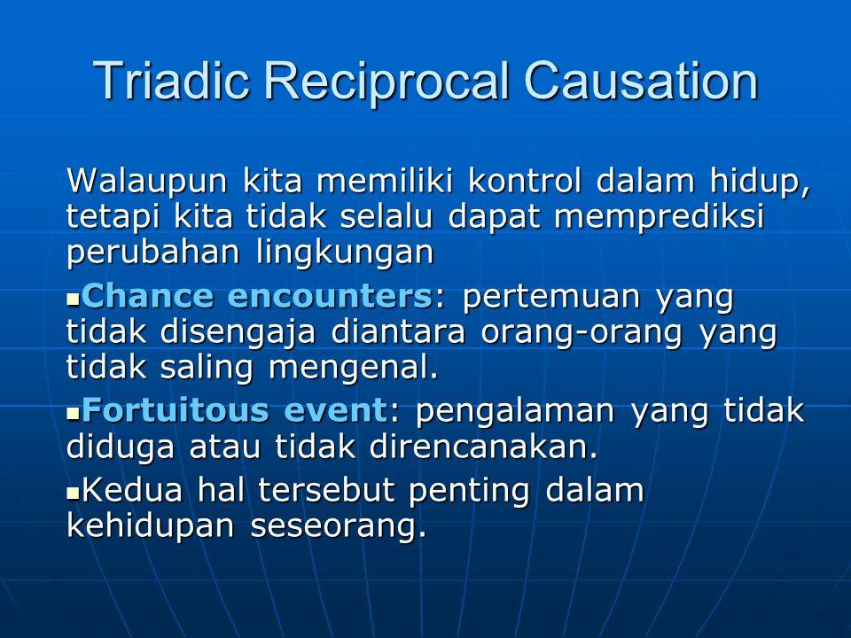 Triadic Reciprocal Causation Walaupun kita memiliki kontrol dalam hidup, tetapi kita tidak selalu dapat memprediksi perubahan lingkungan Chance encoun