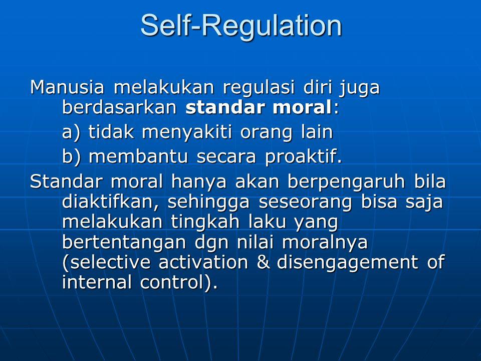 Self-Regulation Manusia melakukan regulasi diri juga berdasarkan standar moral: a) tidak menyakiti orang lain b) membantu secara proaktif. Standar mor