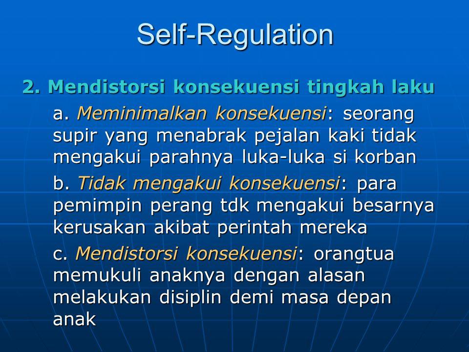 Self-Regulation 2. Mendistorsi konsekuensi tingkah laku a. Meminimalkan konsekuensi: seorang supir yang menabrak pejalan kaki tidak mengakui parahnya