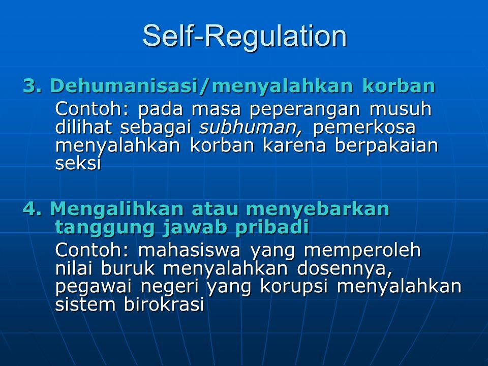 Self-Regulation 3. Dehumanisasi/menyalahkan korban Contoh: pada masa peperangan musuh dilihat sebagai subhuman, pemerkosa menyalahkan korban karena be