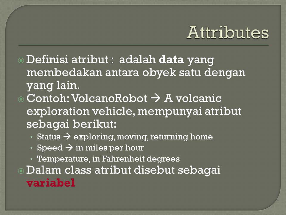  Definisi atribut : adalah data yang membedakan antara obyek satu dengan yang lain.  Contoh: VolcanoRobot  A volcanic exploration vehicle, mempunya