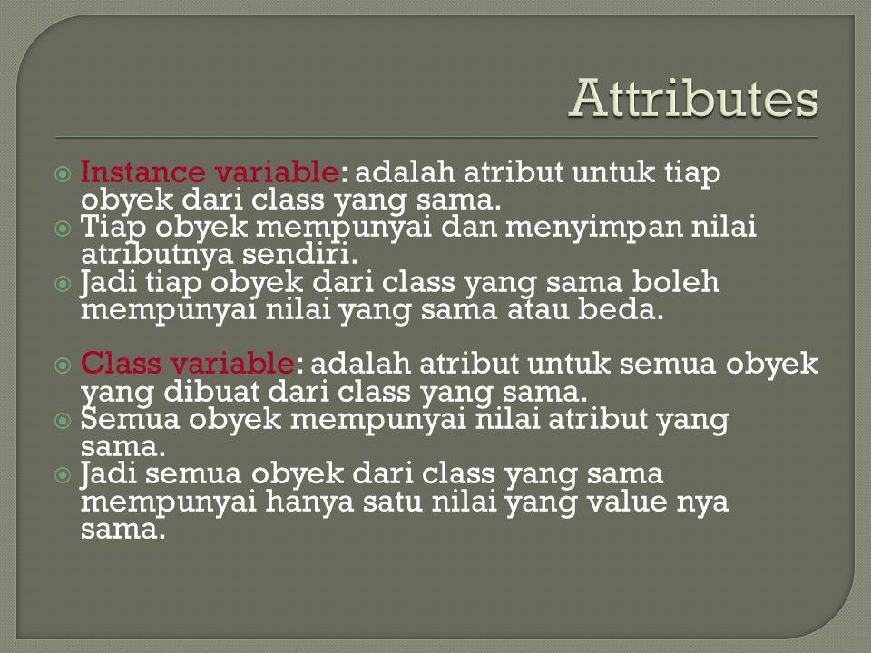  Instance variable: adalah atribut untuk tiap obyek dari class yang sama.  Tiap obyek mempunyai dan menyimpan nilai atributnya sendiri.  Jadi tiap