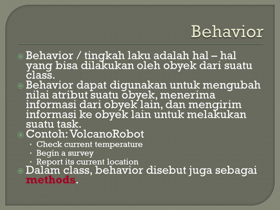  Behavior / tingkah laku adalah hal – hal yang bisa dilakukan oleh obyek dari suatu class.  Behavior dapat digunakan untuk mengubah nilai atribut su