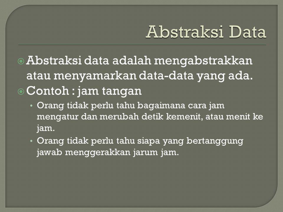  Abstraksi data adalah mengabstrakkan atau menyamarkan data-data yang ada.  Contoh : jam tangan Orang tidak perlu tahu bagaimana cara jam mengatur d