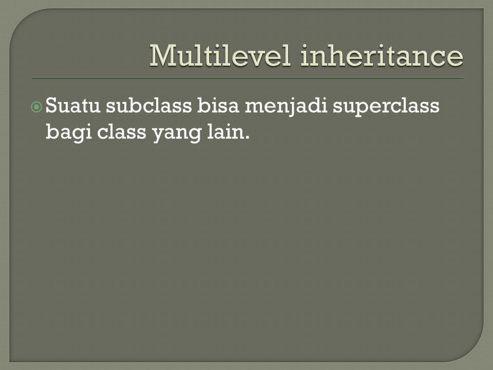  Suatu subclass bisa menjadi superclass bagi class yang lain.