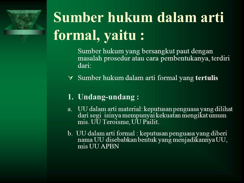 Sumber hukum dalam arti formal, yaitu : Sumber hukum yang bersangkut paut dengan masalah prosedur atau cara pembentukanya, terdiri dari:  Sumber hukum dalam arti formal yang tertulis 1.