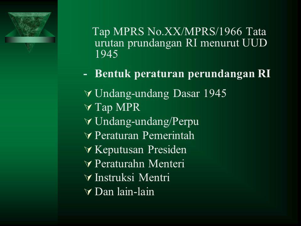Tap MPRS No.XX/MPRS/1966 Tata urutan prundangan RI menurut UUD 1945 -Bentuk peraturan perundangan RI  Undang-undang Dasar 1945  Tap MPR  Undang-undang/Perpu  Peraturan Pemerintah  Keputusan Presiden  Peraturahn Menteri  Instruksi Mentri  Dan lain-lain