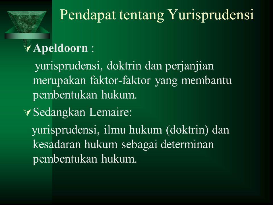 Pendapat tentang Yurisprudensi  Apeldoorn : yurisprudensi, doktrin dan perjanjian merupakan faktor-faktor yang membantu pembentukan hukum.