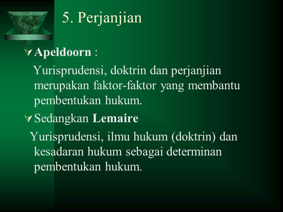 5. Perjanjian  Apeldoorn : Yurisprudensi, doktrin dan perjanjian merupakan faktor-faktor yang membantu pembentukan hukum.  Sedangkan Lemaire Yurispr
