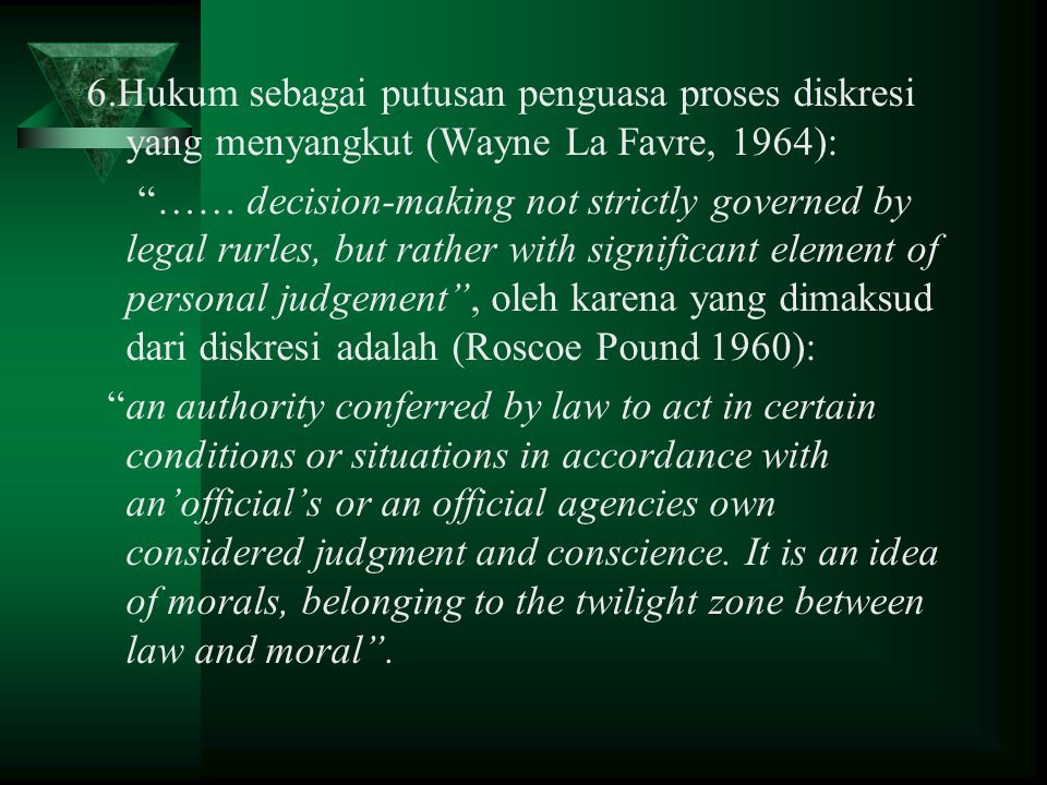 6.Hukum sebagai putusan penguasa proses diskresi yang menyangkut (Wayne La Favre, 1964): …… decision-making not strictly governed by legal rurles, but rather with significant element of personal judgement , oleh karena yang dimaksud dari diskresi adalah (Roscoe Pound 1960): an authority conferred by law to act in certain conditions or situations in accordance with an'official's or an official agencies own considered judgment and conscience.