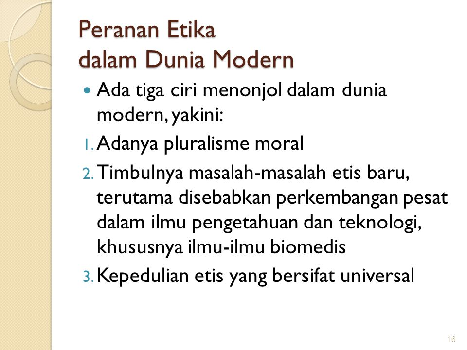 Peranan Etika dalam Dunia Modern Ada tiga ciri menonjol dalam dunia modern, yakini: 1. Adanya pluralisme moral 2. Timbulnya masalah-masalah etis baru,