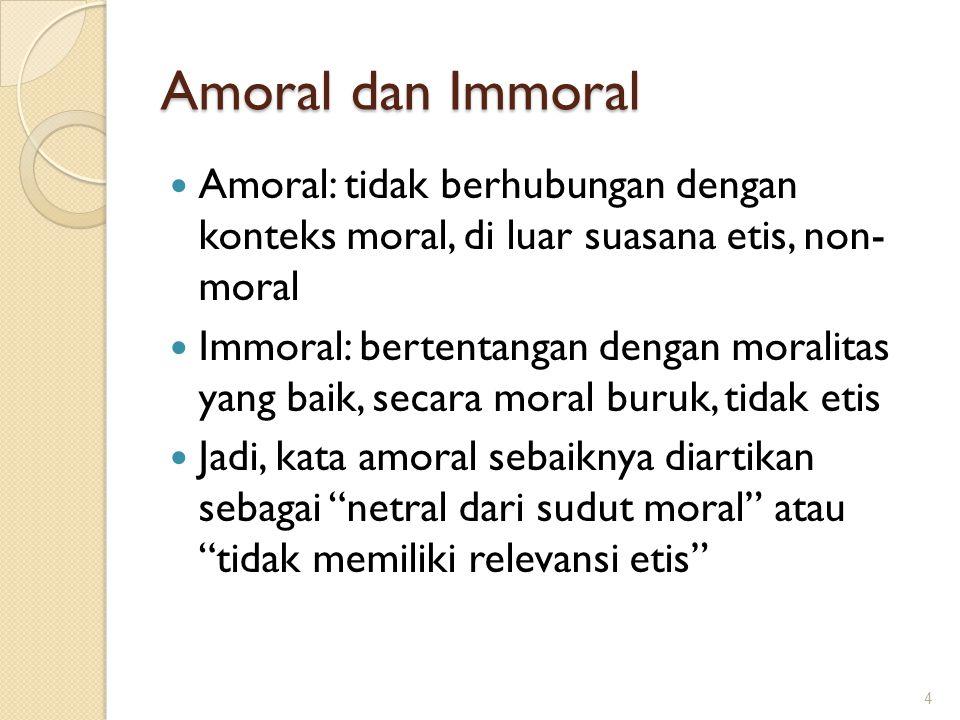 Amoral dan Immoral Amoral: tidak berhubungan dengan konteks moral, di luar suasana etis, non- moral Immoral: bertentangan dengan moralitas yang baik,