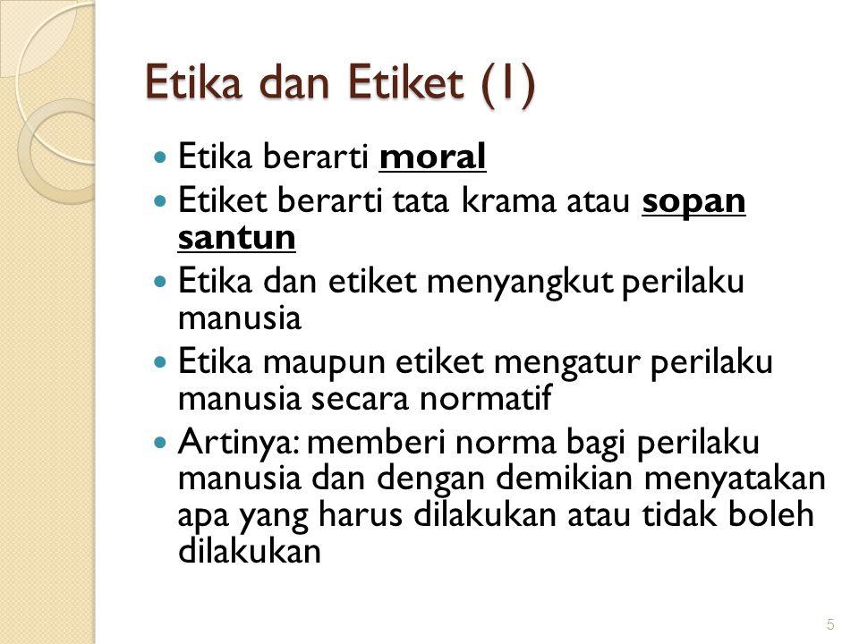 Etika dan Etiket (1) Etika berarti moral Etiket berarti tata krama atau sopan santun Etika dan etiket menyangkut perilaku manusia Etika maupun etiket