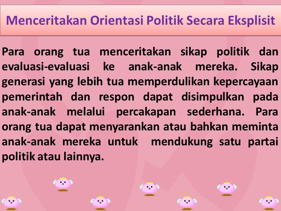 Menceritakan Orientasi Politik Secara Eksplisit Para orang tua menceritakan sikap politik dan evaluasi-evaluasi ke anak-anak mereka.