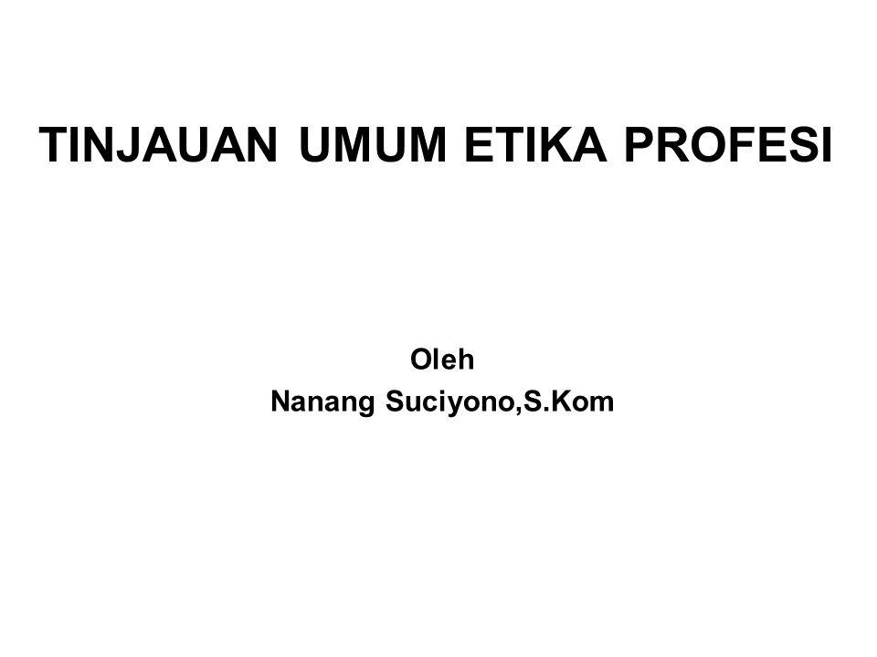 TINJAUAN UMUM ETIKA PROFESI Oleh Nanang Suciyono,S.Kom