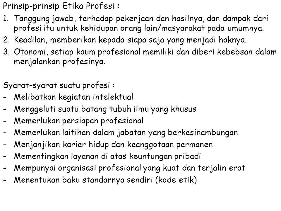Prinsip-prinsip Etika Profesi : 1.Tanggung jawab, terhadap pekerjaan dan hasilnya, dan dampak dari profesi itu untuk kehidupan orang lain/masyarakat pada umumnya.