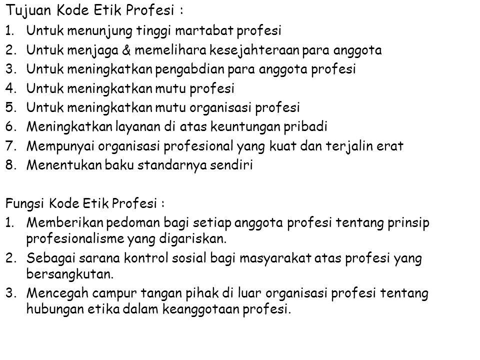 Tujuan Kode Etik Profesi : 1.Untuk menunjung tinggi martabat profesi 2.Untuk menjaga & memelihara kesejahteraan para anggota 3.Untuk meningkatkan pengabdian para anggota profesi 4.Untuk meningkatkan mutu profesi 5.Untuk meningkatkan mutu organisasi profesi 6.Meningkatkan layanan di atas keuntungan pribadi 7.Mempunyai organisasi profesional yang kuat dan terjalin erat 8.Menentukan baku standarnya sendiri Fungsi Kode Etik Profesi : 1.Memberikan pedoman bagi setiap anggota profesi tentang prinsip profesionalisme yang digariskan.