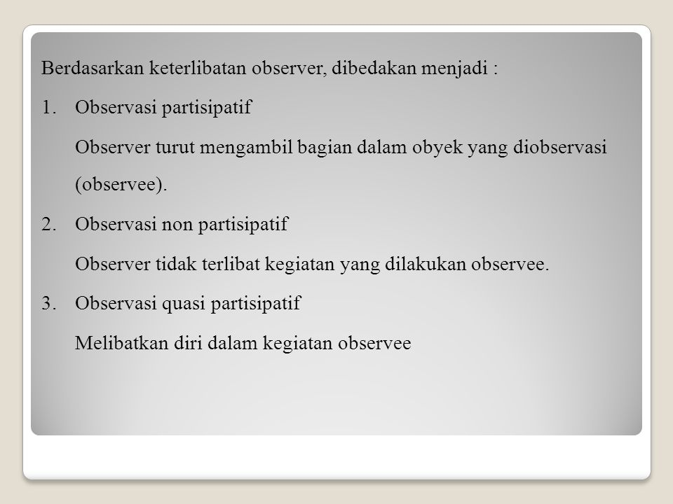 Berdasarkan keterlibatan observer, dibedakan menjadi : 1.Observasi partisipatif Observer turut mengambil bagian dalam obyek yang diobservasi (observee).