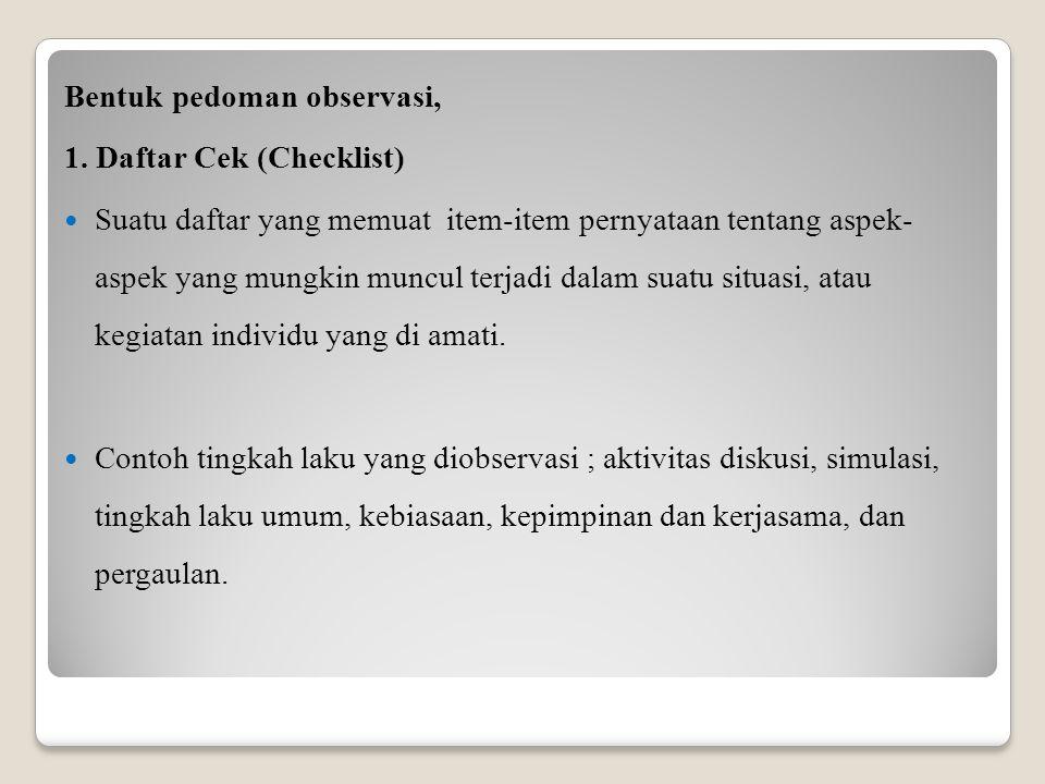 Bentuk pedoman observasi, 1. Daftar Cek (Checklist) Suatu daftar yang memuat item-item pernyataan tentang aspek- aspek yang mungkin muncul terjadi dal