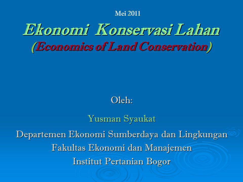Ekonomi Konservasi Lahan (Economics of Land Conservation) Oleh: Yusman Syaukat Departemen Ekonomi Sumberdaya dan Lingkungan Fakultas Ekonomi dan Manajemen Institut Pertanian Bogor Mei 2011